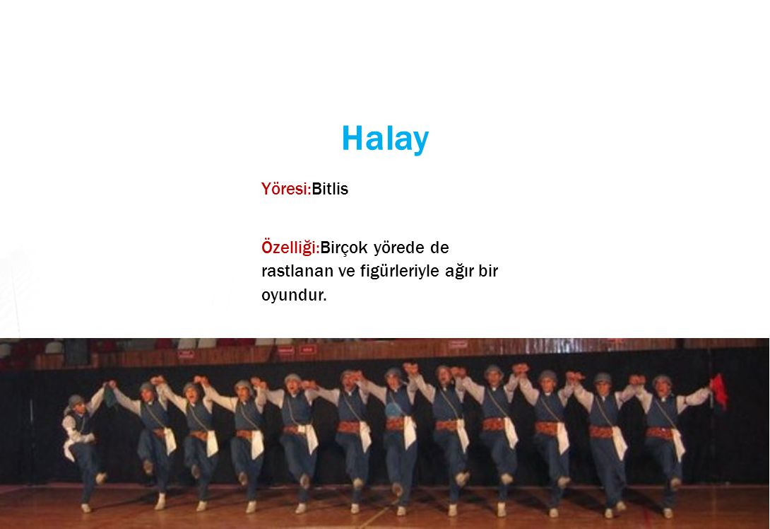Halay Yöresi:Bitlis Özelliği:Birçok yörede de rastlanan ve figürleriyle ağır bir oyundur.