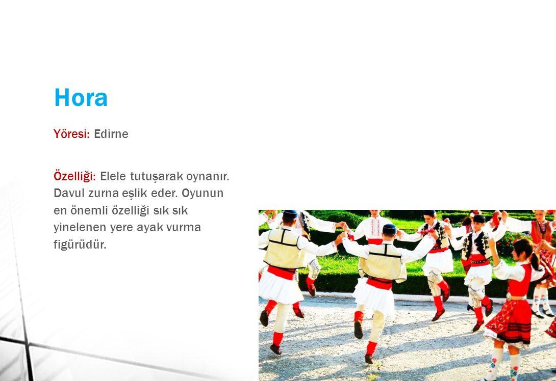 Hora Yöresi: Edirne Özelliği: Elele tutuşarak oynanır. Davul zurna eşlik eder. Oyunun en önemli özelliği sık sık yinelenen yere ayak vurma figürüdür.