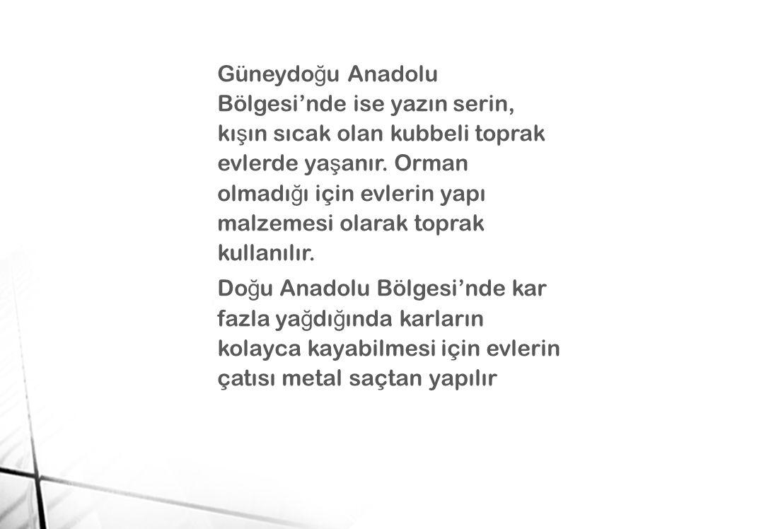 Güneydo ğ u Anadolu Bölgesi'nde ise yazın serin, kı ş ın sıcak olan kubbeli toprak evlerde ya ş anır. Orman olmadı ğ ı için evlerin yapı malzemesi ola