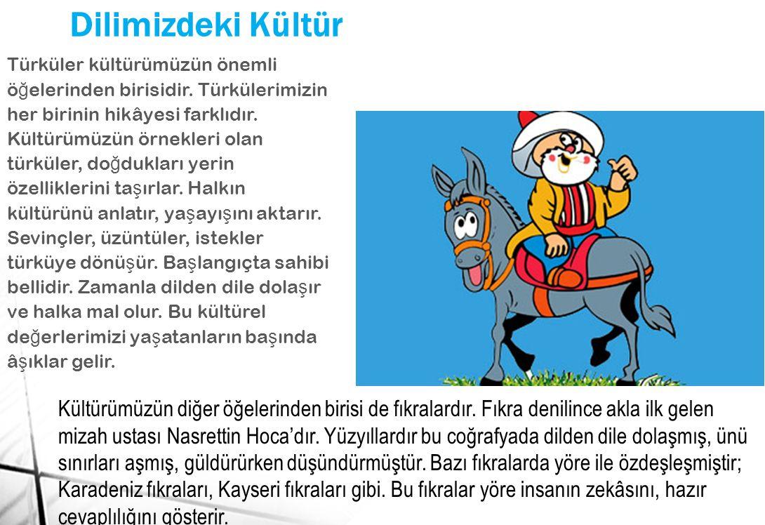Dilimizdeki Kültür Türküler kültürümüzün önemli ö ğ elerinden birisidir. Türkülerimizin her birinin hikâyesi farklıdır. Kültürümüzün örnekleri olan tü