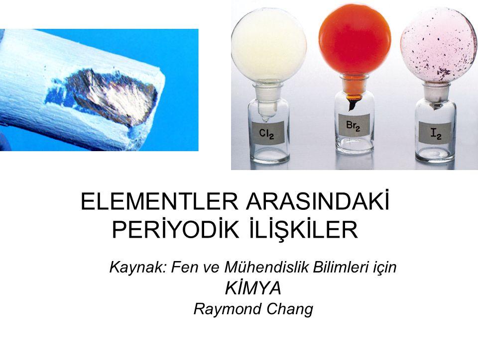 ELEMENTLER ARASINDAKİ PERİYODİK İLİŞKİLER Kaynak: Fen ve Mühendislik Bilimleri için KİMYA Raymond Chang