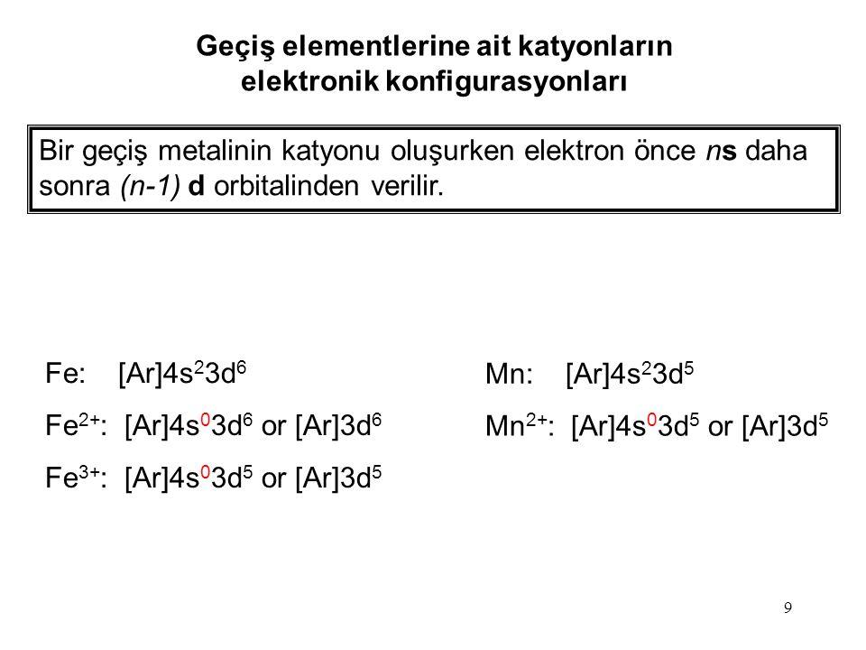 9 Geçiş elementlerine ait katyonların elektronik konfigurasyonları Bir geçiş metalinin katyonu oluşurken elektron önce ns daha sonra (n-1) d orbitalinden verilir.