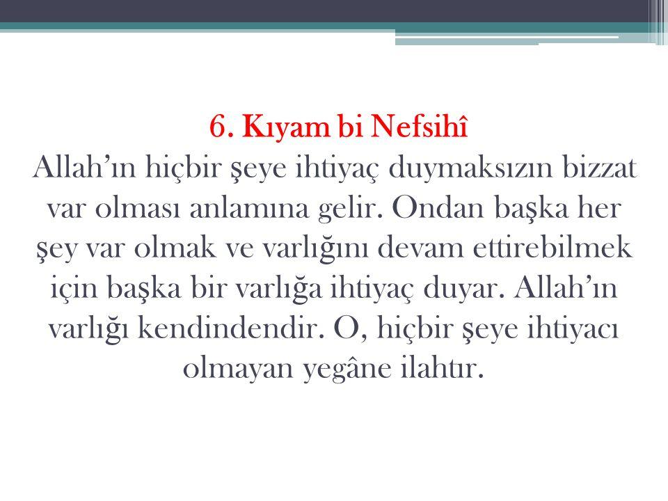 6. Kıyam bi Nefsihî Allah'ın hiçbir ş eye ihtiyaç duymaksızın bizzat var olması anlamına gelir.