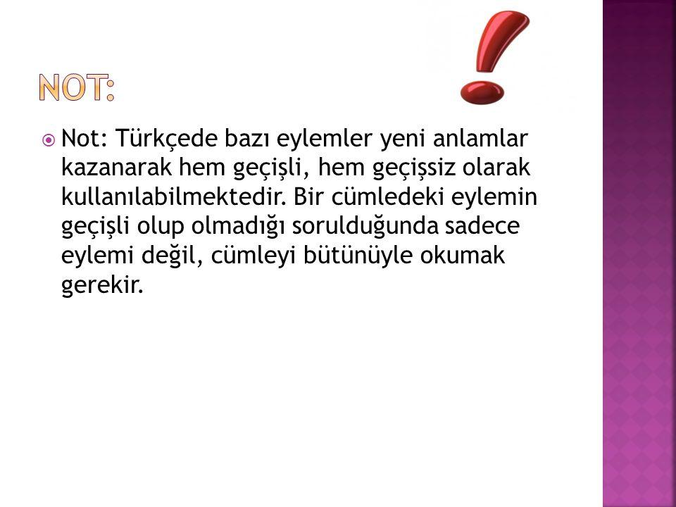  Not: Türkçede bazı eylemler yeni anlamlar kazanarak hem geçişli, hem geçişsiz olarak kullanılabilmektedir. Bir cümledeki eylemin geçişli olup olmadı