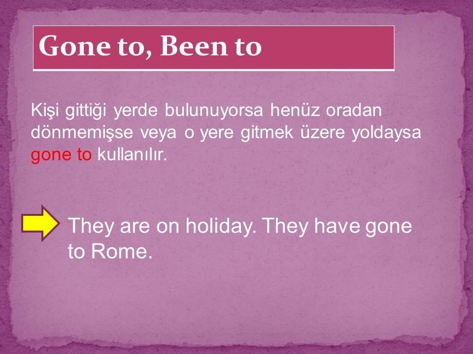 Gone to, Been to Kişi gittiği yerde bulunuyorsa henüz oradan dönmemişse veya o yere gitmek üzere yoldaysa gone to kullanılır. They are on holiday. The