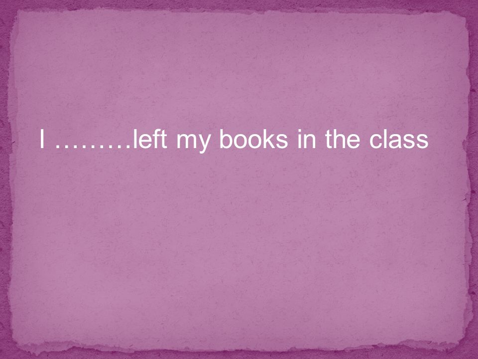 I ………left my books in the class