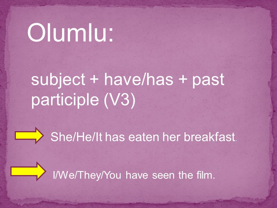 Olumlu: subject + have/has + past participle (V3) She/He/It has eaten her breakfast. I/We/They/You have seen the film.