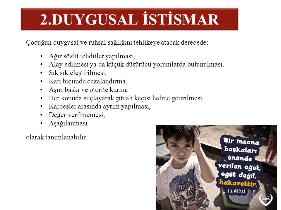 2.DUYGUSAL İSTİSMAR Çocuğun duygusal ve ruhsal sağlığını tehlikeye atacak derecede: Ağır sözlü tehditler yapılması, Alay edilmesi ya da küçük düşürücü