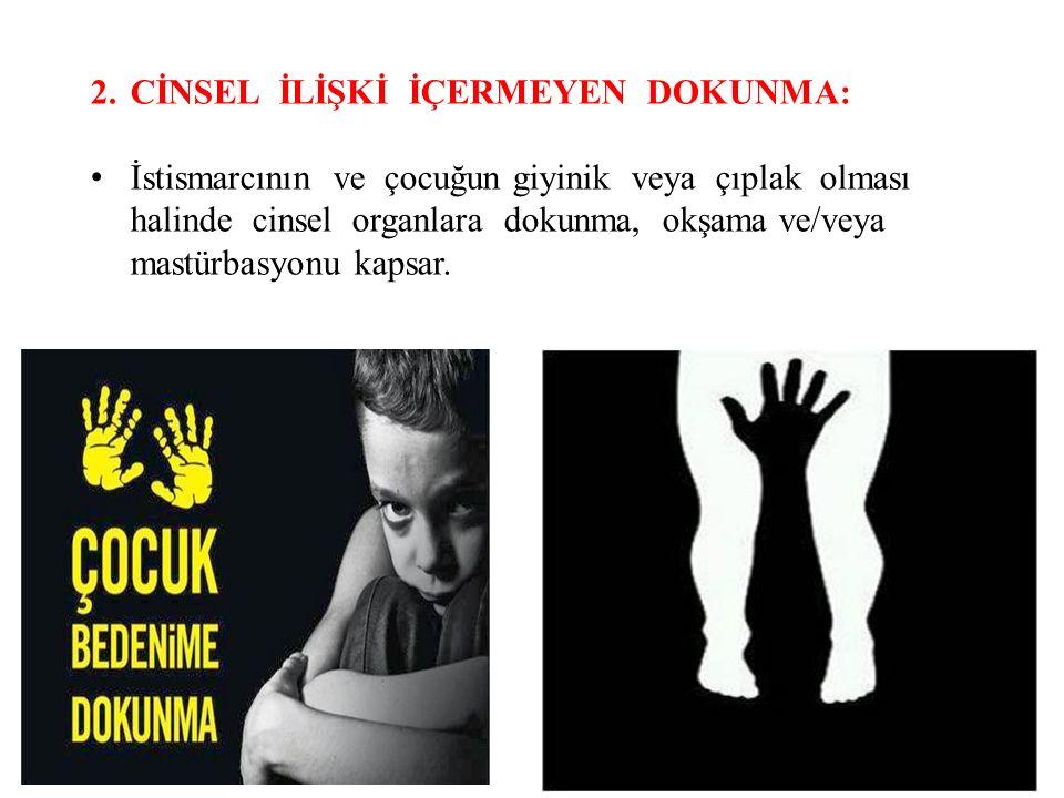 2.CİNSEL İLİŞKİ İÇERMEYEN DOKUNMA: İstismarcının ve çocuğun giyinik veya çıplak olması halinde cinsel organlara dokunma, okşama ve/veya mastürbasyonu