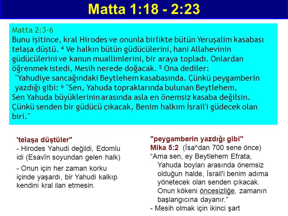 Matta 1:18 - 2:23 Matta 2:3-6 Bunu işitince, kral Hirodes ve onunla birlikte bütün Yeruşalim kasabası telaşa düştü. 4 Ve halkın bütün güdücülerini, ha