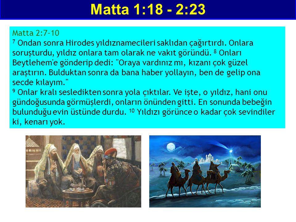 Matta 1:18 - 2:23 Matta 2:7-10 7 Ondan sonra Hirodes yıldıznamecileri saklıdan çağırtırdı. Onlara soruşturdu, yıldız onlara tam olarak ne vakıt göründ