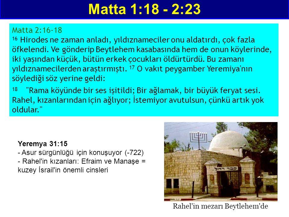 Matta 1:18 - 2:23 Matta 2:16-18 16 Hirodes ne zaman anladı, yıldıznameciler onu aldatırdı, çok fazla öfkelendi. Ve gönderip Beytlehem kasabasında hem