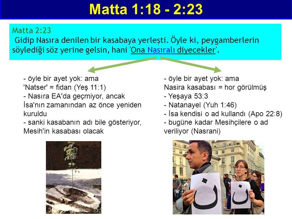Matta 1:18 - 2:23 Matta 2:23 Gidip Nasıra denilen bir kasabaya yerleşti. Öyle ki, peygamberlerin söylediği söz yerine gelsin, hani 'Ona Nasıralı diyec