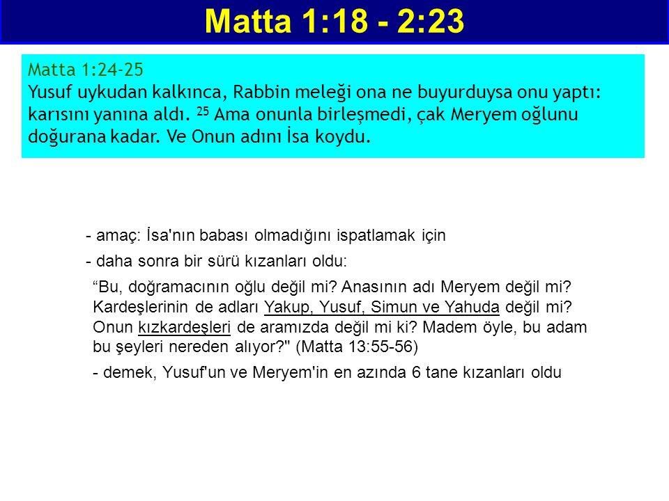 Matta 1:18 - 2:23 Matta 1:24-25 Yusuf uykudan kalkınca, Rabbin meleği ona ne buyurduysa onu yaptı: karısını yanına aldı. 25 Ama onunla birleşmedi, çak