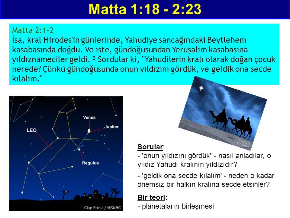 Matta 1:18 - 2:23 Matta 2:1-2 İsa, kral Hirodes'in günlerinde, Yahudiye sancağındaki Beytlehem kasabasında doğdu. Ve işte, gündoğusundan Yeruşalim kas