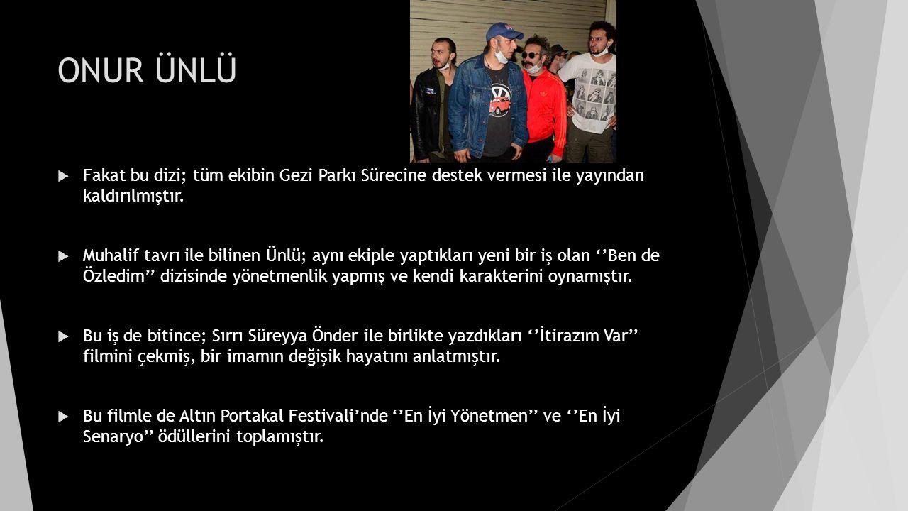 ONUR ÜNLÜ  Fakat bu dizi; tüm ekibin Gezi Parkı Sürecine destek vermesi ile yayından kaldırılmıştır.  Muhalif tavrı ile bilinen Ünlü; aynı ekiple ya