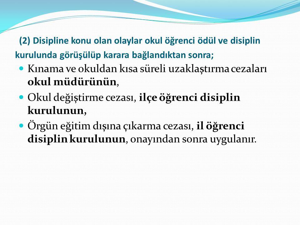 (2) Disipline konu olan olaylar okul öğrenci ödül ve disiplin kurulunda görüşülüp karara bağlandıktan sonra; Kınama ve okuldan kısa süreli uzaklaştırma cezaları okul müdürünün, Okul değiştirme cezası, ilçe öğrenci disiplin kurulunun, Örgün eğitim dışına çıkarma cezası, il öğrenci disiplin kurulunun, onayından sonra uygulanır.