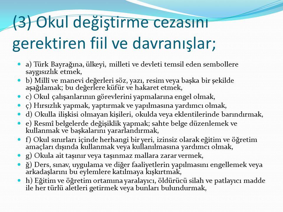 (3) Okul değiştirme cezasını gerektiren fiil ve davranışlar; a) Türk Bayrağına, ülkeyi, milleti ve devleti temsil eden sembollere saygısızlık etmek, b) Millî ve manevi değerleri söz, yazı, resim veya başka bir şekilde aşağılamak; bu değerlere küfür ve hakaret etmek, c) Okul çalışanlarının görevlerini yapmalarına engel olmak, ç) Hırsızlık yapmak, yaptırmak ve yapılmasına yardımcı olmak, d) Okulla ilişkisi olmayan kişileri, okulda veya eklentilerinde barındırmak, e) Resmî belgelerde değişiklik yapmak; sahte belge düzenlemek ve kullanmak ve başkalarını yararlandırmak, f) Okul sınırları içinde herhangi bir yeri, izinsiz olarak eğitim ve öğretim amaçları dışında kullanmak veya kullanılmasına yardımcı olmak, g) Okula ait taşınır veya taşınmaz mallara zarar vermek, ğ) Ders, sınav, uygulama ve diğer faaliyetlerin yapılmasını engellemek veya arkadaşlarını bu eylemlere katılmaya kışkırtmak, h) Eğitim ve öğretim ortamına yaralayıcı, öldürücü silah ve patlayıcı madde ile her türlü aletleri getirmek veya bunları bulundurmak,