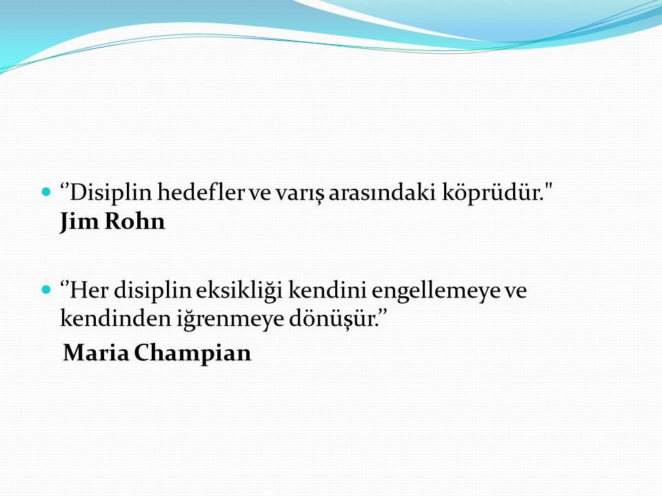 ''Disiplin hedefler ve varış arasındaki köprüdür. Jim Rohn ''Her disiplin eksikliği kendini engellemeye ve kendinden iğrenmeye dönüşür.'' Maria Champian