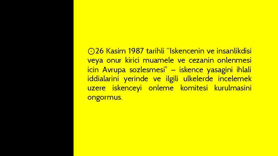 """⊙ 26 Kasim 1987 tarihli """"Iskencenin ve insanlikdisi veya onur kirici muamele ve cezanin onlenmesi icin Avrupa sozlesmesi """" – iskence yasagini ihlali i"""