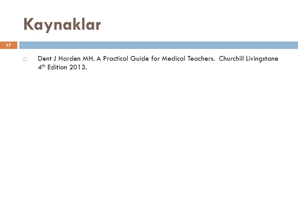 Kaynaklar 17  Dent J Harden MH. A Practical Guide for Medical Teachers.