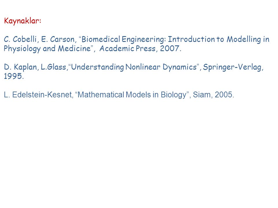 "Kaynaklar: C. Cobelli, E. Carson, ""Biomedical Engineering: Introduction to Modelling in Physiology and Medicine"", Academic Press, 2007. D. Kaplan, L.G"