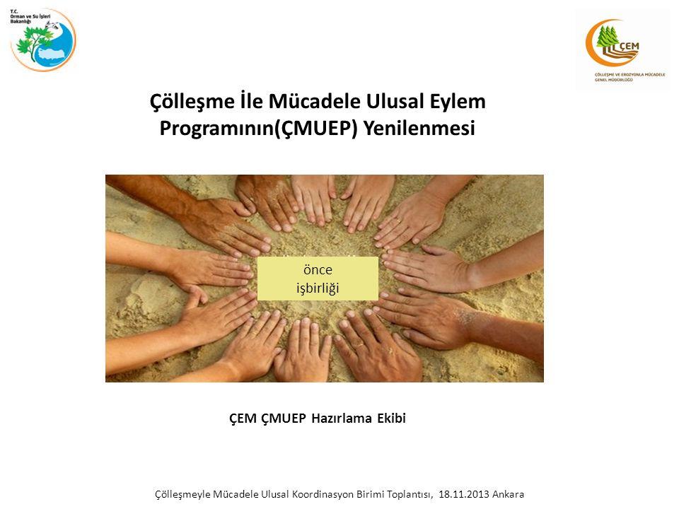 Çölleşme İle Mücadele Ulusal Eylem Programının(ÇMUEP) Yenilenmesi ÇEM ÇMUEP Hazırlama Ekibi Çölleşmeyle Mücadele Ulusal Koordinasyon Birimi Toplantısı, 18.11.2013 Ankara önce işbirliği