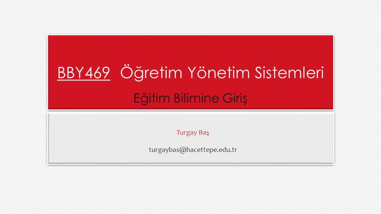 BBY469 Öğretim Yönetim Sistemleri Eğitim Bilimine Giriş Turgay Baş turgaybas@hacettepe.edu.tr 1