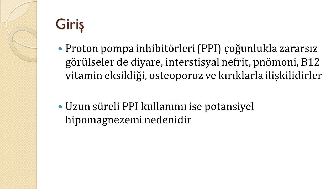 Giriş Proton pompa inhibitörleri (PPI) çoğunlukla zararsız görülseler de diyare, interstisyal nefrit, pnömoni, B12 vitamin eksikliği, osteoporoz ve kırıklarla ilişkilidirler Uzun süreli PPI kullanımı ise potansiyel hipomagnezemi nedenidir