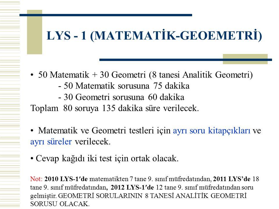 LYS - 1 (MATEMATİK-GEOEMETRİ) 50 Matematik + 30 Geometri (8 tanesi Analitik Geometri) - 50 Matematik sorusuna 75 dakika - 30 Geometri sorusuna 60 dakika Toplam 80 soruya 135 dakika süre verilecek.