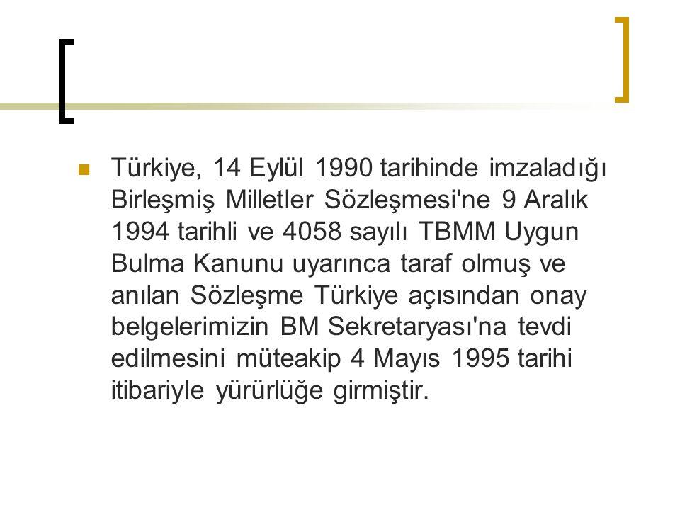 Türkiye, 14 Eylül 1990 tarihinde imzaladığı Birleşmiş Milletler Sözleşmesi ne 9 Aralık 1994 tarihli ve 4058 sayılı TBMM Uygun Bulma Kanunu uyarınca taraf olmuş ve anılan Sözleşme Türkiye açısından onay belgelerimizin BM Sekretaryası na tevdi edilmesini müteakip 4 Mayıs 1995 tarihi itibariyle yürürlüğe girmiştir.