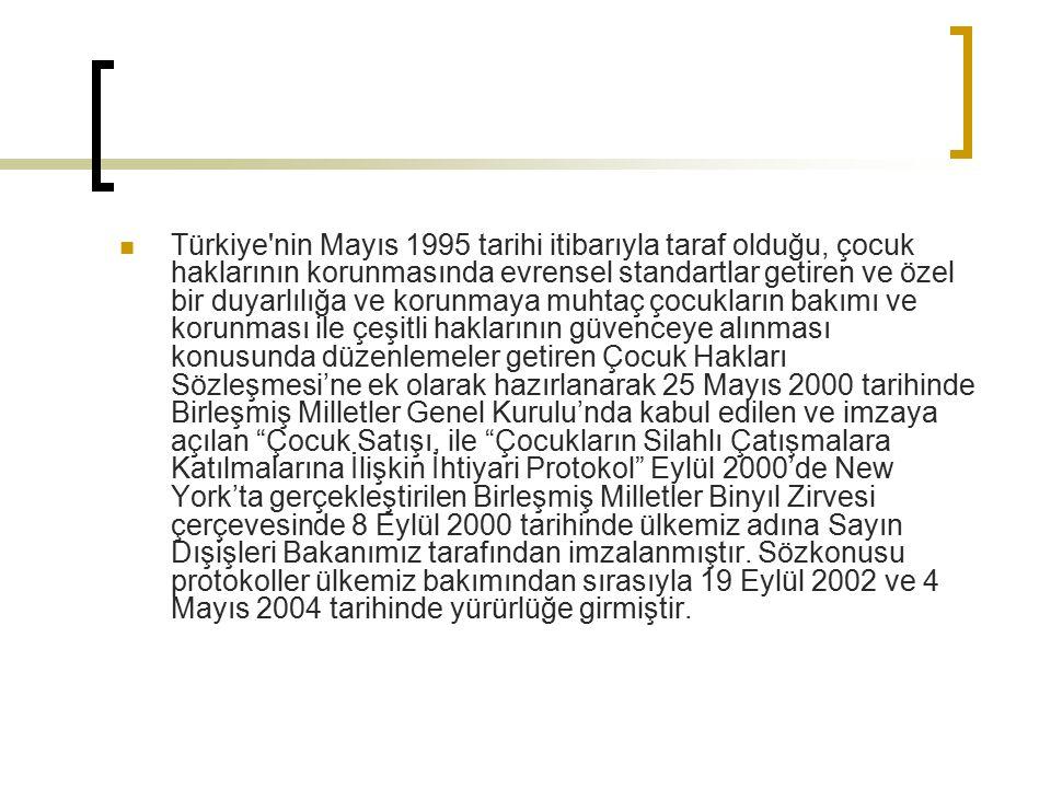 Türkiye nin Mayıs 1995 tarihi itibarıyla taraf olduğu, çocuk haklarının korunmasında evrensel standartlar getiren ve özel bir duyarlılığa ve korunmaya muhtaç çocukların bakımı ve korunması ile çeşitli haklarının güvenceye alınması konusunda düzenlemeler getiren Çocuk Hakları Sözleşmesi'ne ek olarak hazırlanarak 25 Mayıs 2000 tarihinde Birleşmiş Milletler Genel Kurulu'nda kabul edilen ve imzaya açılan Çocuk Satışı, ile Çocukların Silahlı Çatışmalara Katılmalarına İlişkin İhtiyari Protokol Eylül 2000'de New York'ta gerçekleştirilen Birleşmiş Milletler Binyıl Zirvesi çerçevesinde 8 Eylül 2000 tarihinde ülkemiz adına Sayın Dışişleri Bakanımız tarafından imzalanmıştır.