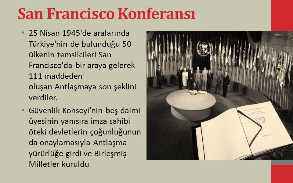 San Francisco Konferansı 25 Nisan 1945'de aralarında Türkiye'nin de bulunduğu 50 ülkenin temsilcileri San Francisco'da bir araya gelerek 111 maddeden