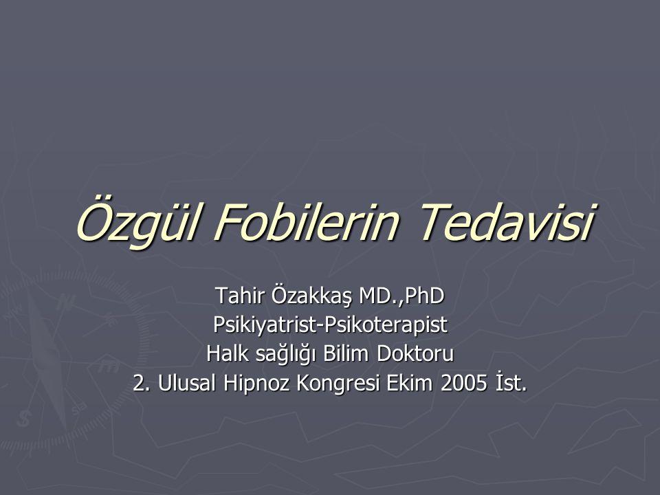Özgül Fobilerin Tedavisi Tahir Özakkaş MD.,PhD Psikiyatrist-Psikoterapist Halk sağlığı Bilim Doktoru 2. Ulusal Hipnoz Kongresi Ekim 2005 İst.