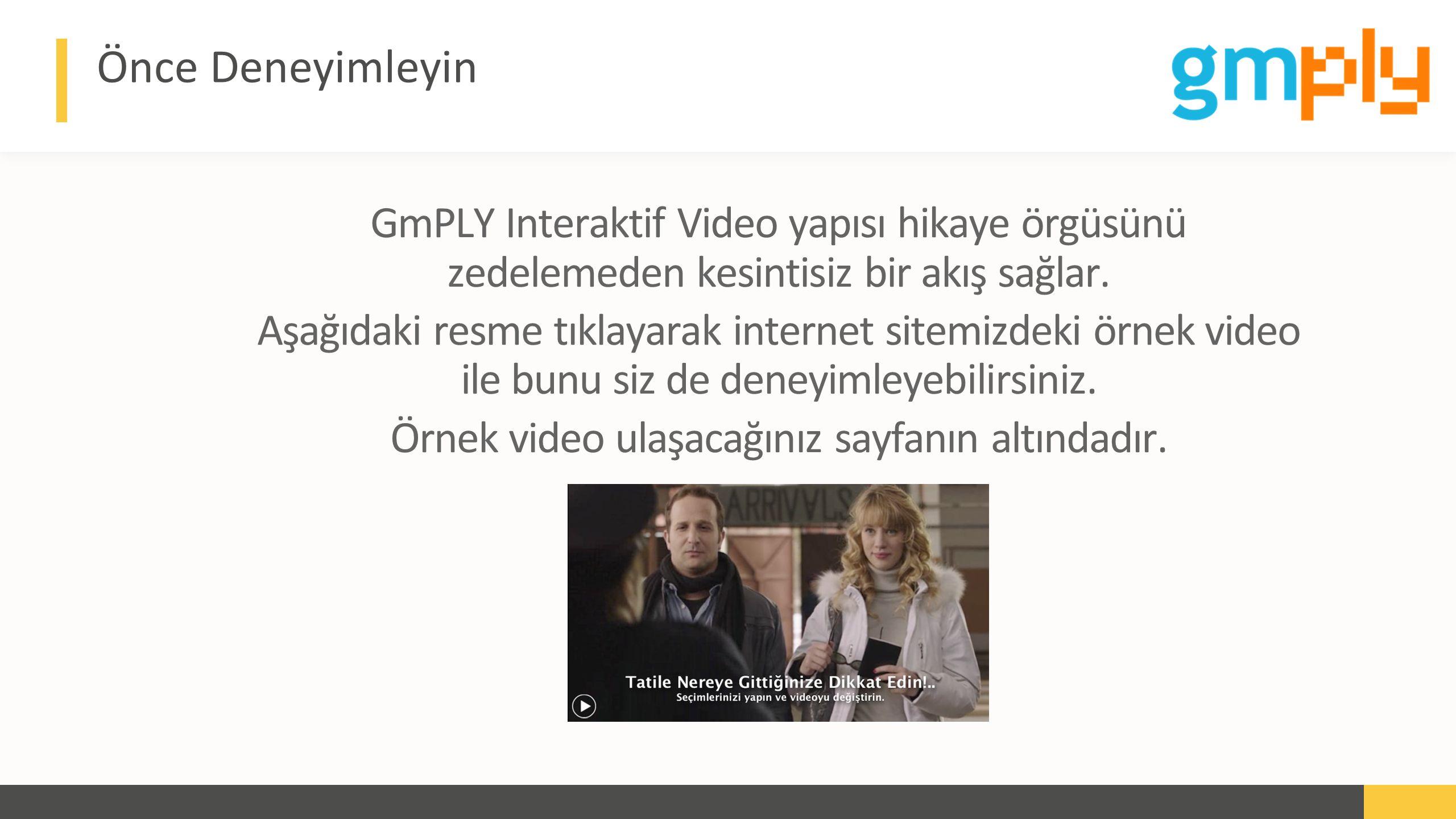Advert keynote presentation - 2015 Önce Deneyimleyin GmPLY Interaktif Video yapısı hikaye örgüsünü zedelemeden kesintisiz bir akış sağlar.