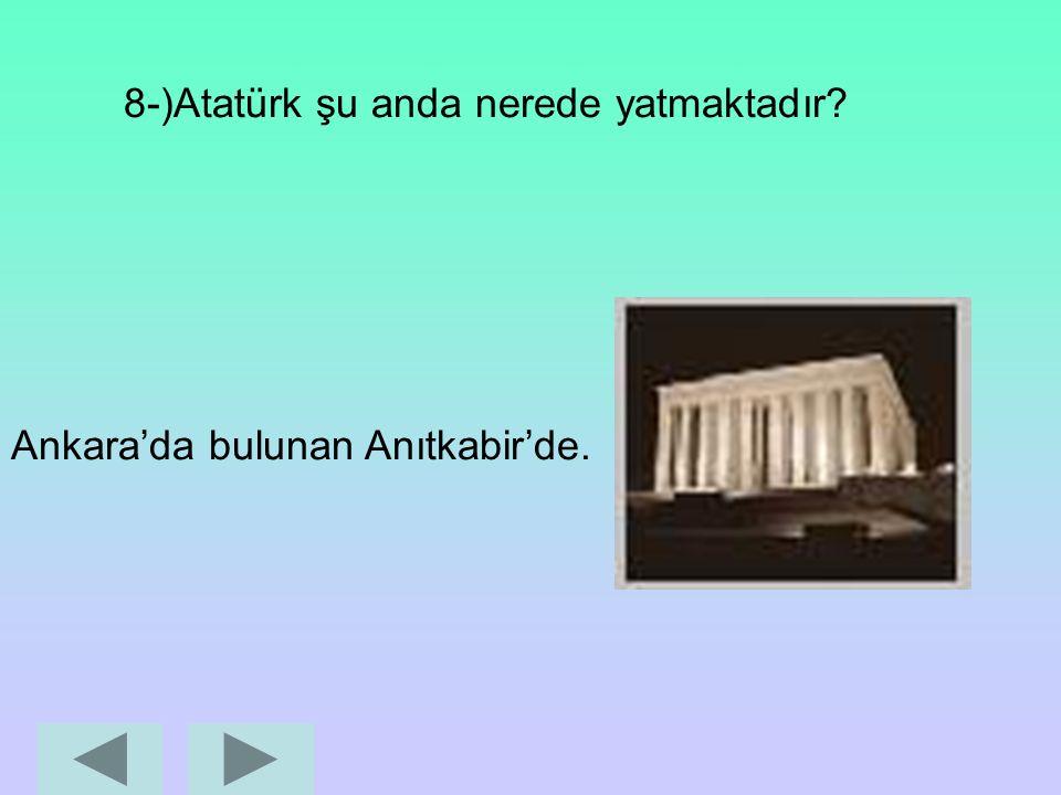 7-)Atatürk nerede öldü? Dolmabahçe Sarayı'nda.
