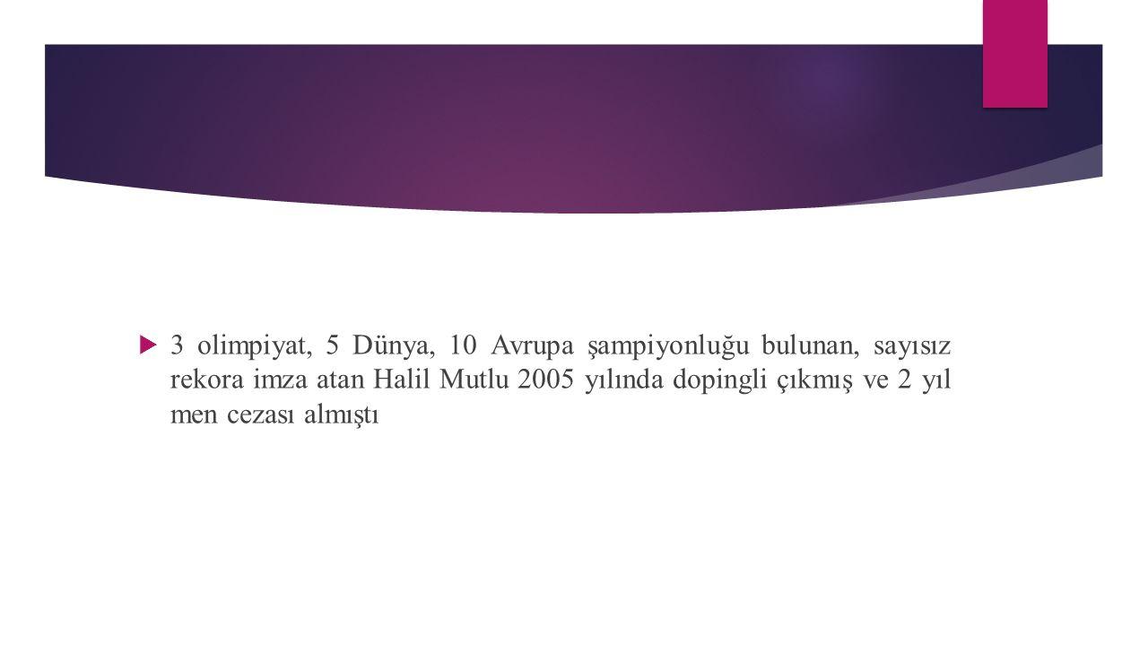  3 olimpiyat, 5 Dünya, 10 Avrupa şampiyonluğu bulunan, sayısız rekora imza atan Halil Mutlu 2005 yılında dopingli çıkmış ve 2 yıl men cezası almıştı