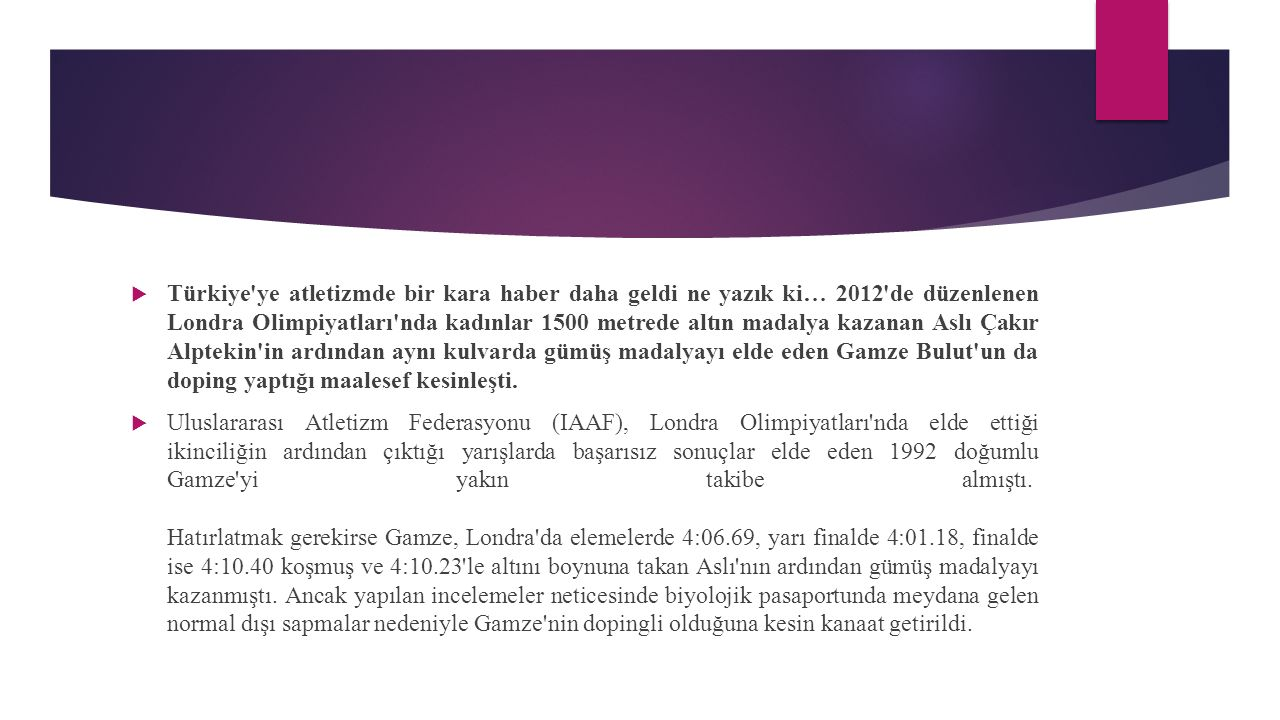  Türkiye ye atletizmde bir kara haber daha geldi ne yazık ki… 2012 de düzenlenen Londra Olimpiyatları nda kadınlar 1500 metrede altın madalya kazanan Aslı Çakır Alptekin in ardından aynı kulvarda gümüş madalyayı elde eden Gamze Bulut un da doping yaptığı maalesef kesinleşti.