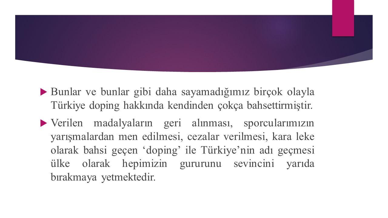  Bunlar ve bunlar gibi daha sayamadığımız birçok olayla Türkiye doping hakkında kendinden çokça bahsettirmiştir.  Verilen madalyaların geri alınması
