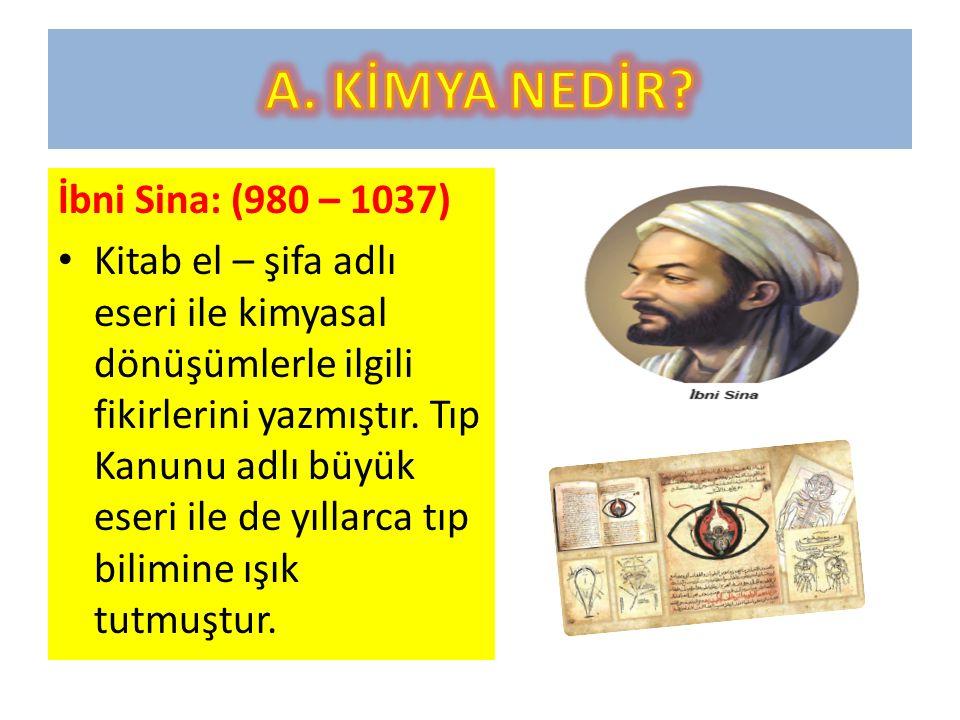 İbni Sina: (980 – 1037) Kitab el – şifa adlı eseri ile kimyasal dönüşümlerle ilgili fikirlerini yazmıştır.