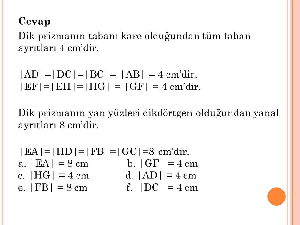 Cevap Dik prizmanın tabanı kare olduğundan tüm taban ayrıtları 4 cm'dir. |AD|=|DC|=|BC|= |AB| = 4 cm'dir. |EF|=|EH|=|HG| = |GF| = 4 cm'dir. Dik prizma