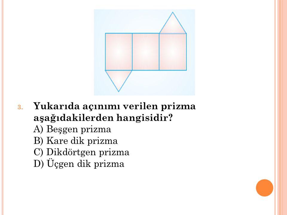 3. Yukarıda açınımı verilen prizma aşağıdakilerden hangisidir? A) Beşgen prizma B) Kare dik prizma C) Dikdörtgen prizma D) Üçgen dik prizma
