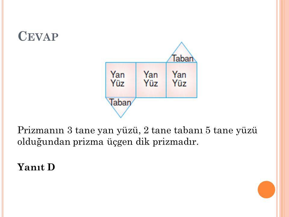 C EVAP Prizmanın 3 tane yan yüzü, 2 tane tabanı 5 tane yüzü olduğundan prizma üçgen dik prizmadır. Yanıt D