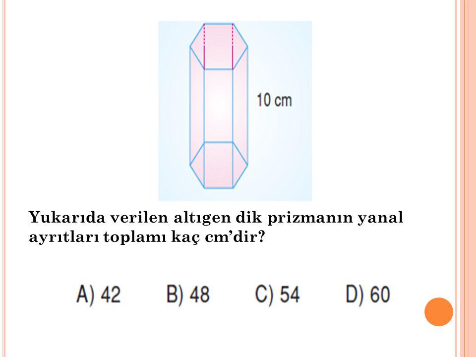 Yukarıda verilen altıgen dik prizmanın yanal ayrıtları toplamı kaç cm'dir?