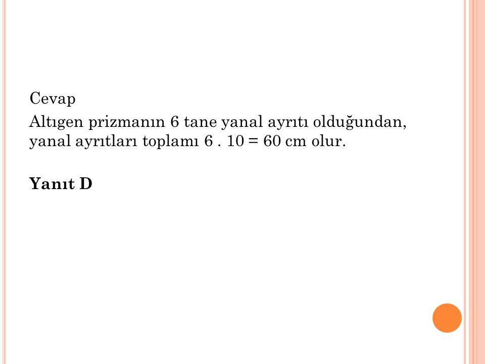 Cevap Altıgen prizmanın 6 tane yanal ayrıtı olduğundan, yanal ayrıtları toplamı 6. 10 = 60 cm olur. Yanıt D
