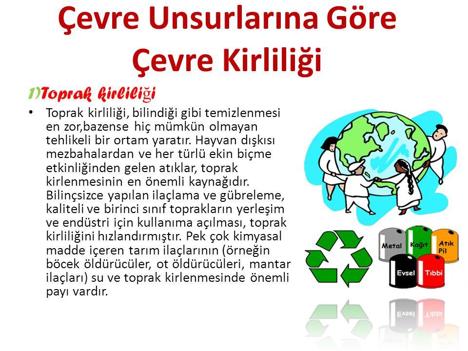 Çevre Unsurlarına Göre Çevre Kirliliği 1)Toprak kirlili ğ i Toprak kirliliği, bilindiği gibi temizlenmesi en zor,bazense hiç mümkün olmayan tehlikeli bir ortam yaratır.