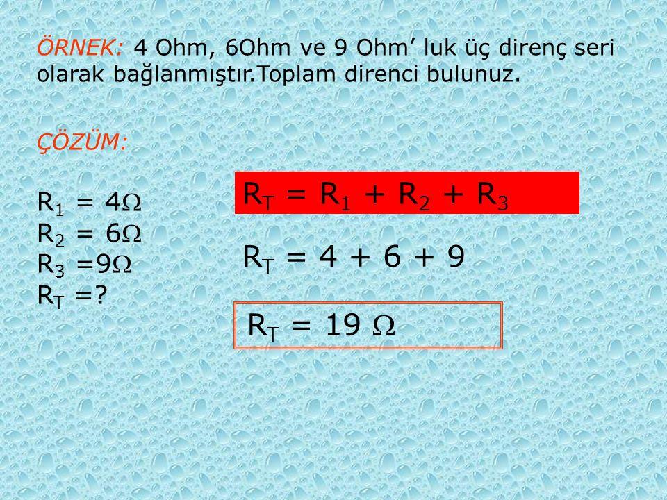 ÖRNEK: 4 Ohm, 6Ohm ve 9 Ohm' luk üç direnç seri olarak bağlanmıştır.Toplam direnci bulunuz.