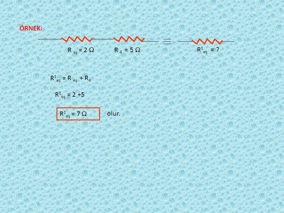 ÖRNEK: R eş = 2  R 4 = 5  R 1 eş = R 1 eş = R eş + R 4 R 1 eş = 2 +5 R 1 eş = 7  olur.