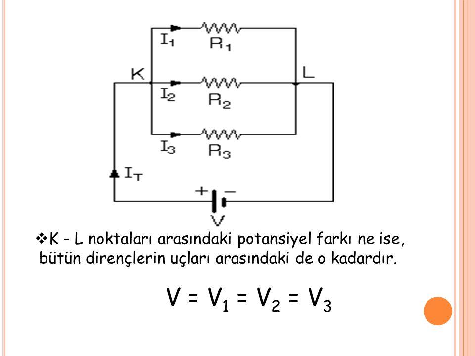  K - L noktaları arasındaki potansiyel farkı ne ise, bütün dirençlerin uçları arasındaki de o kadardır. V = V 1 = V 2 = V 3