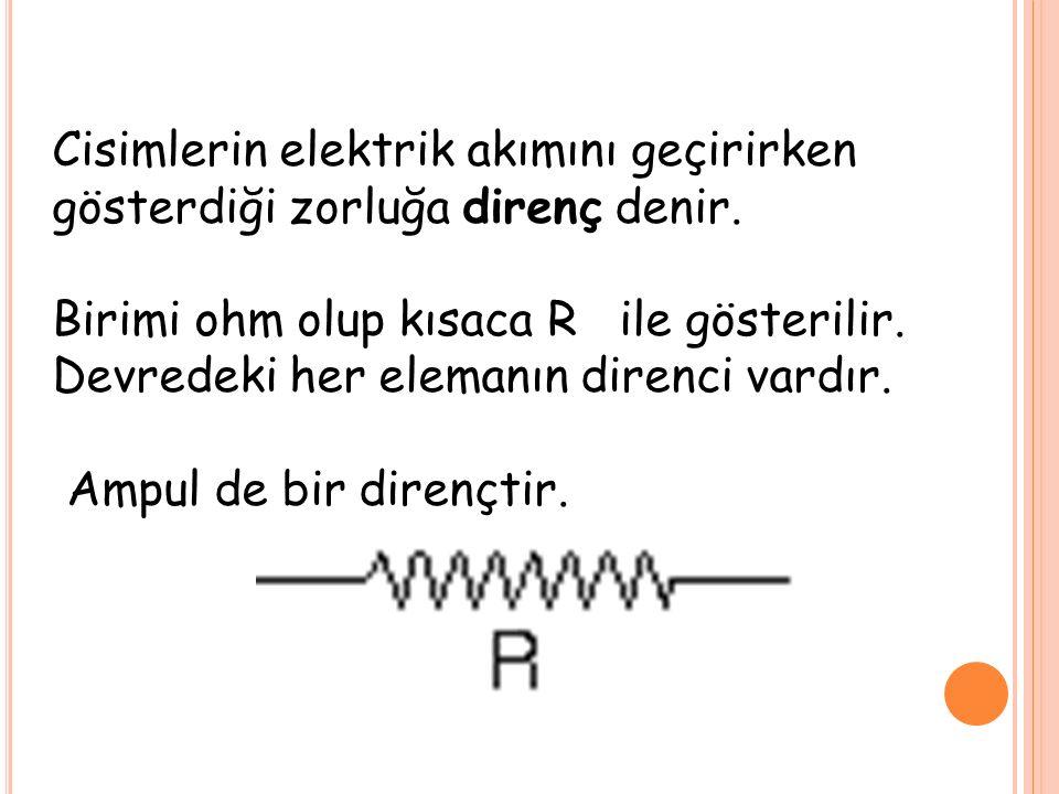 Cisimlerin elektrik akımını geçirirken gösterdiği zorluğa direnç denir. Birimi ohm olup kısaca R ile gösterilir. Devredeki her elemanın direnci vardır